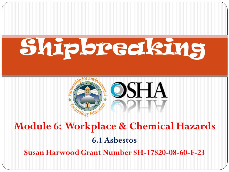 Module 6: Workplace & Chemical Hazards 6.1 Asbestos Susan Harwood Grant Number SH-17820-08-60-F-23 Shipbreaking