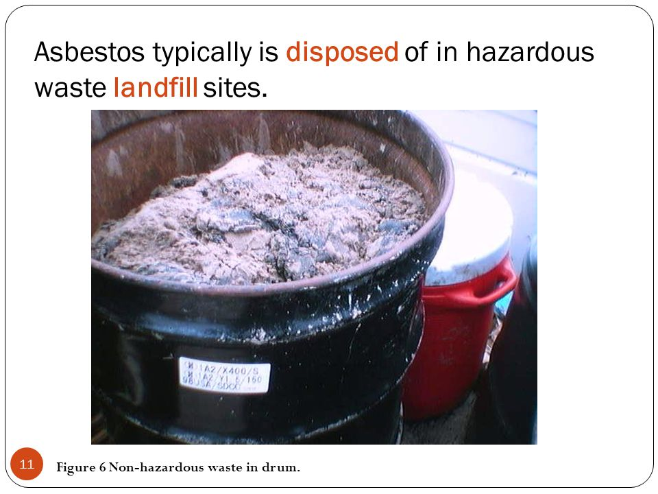 Asbestos typically is disposed of in hazardous waste landfill sites. Figure 6 Non-hazardous waste in drum. 11