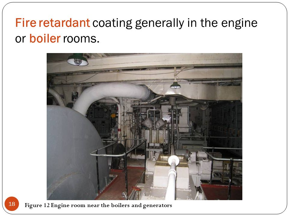 Fire retardant coating generally in the engine or boiler rooms. Figure 12 Engine room near the boilers and generators 18