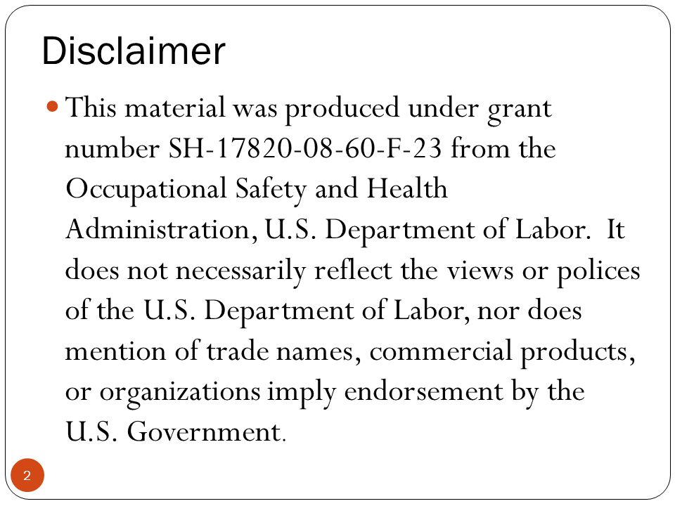 Disclaimer This material was produced under grant number SH-17820-08-60-F-23 from the Occupational Safety and Health Administration, U.S. Department o
