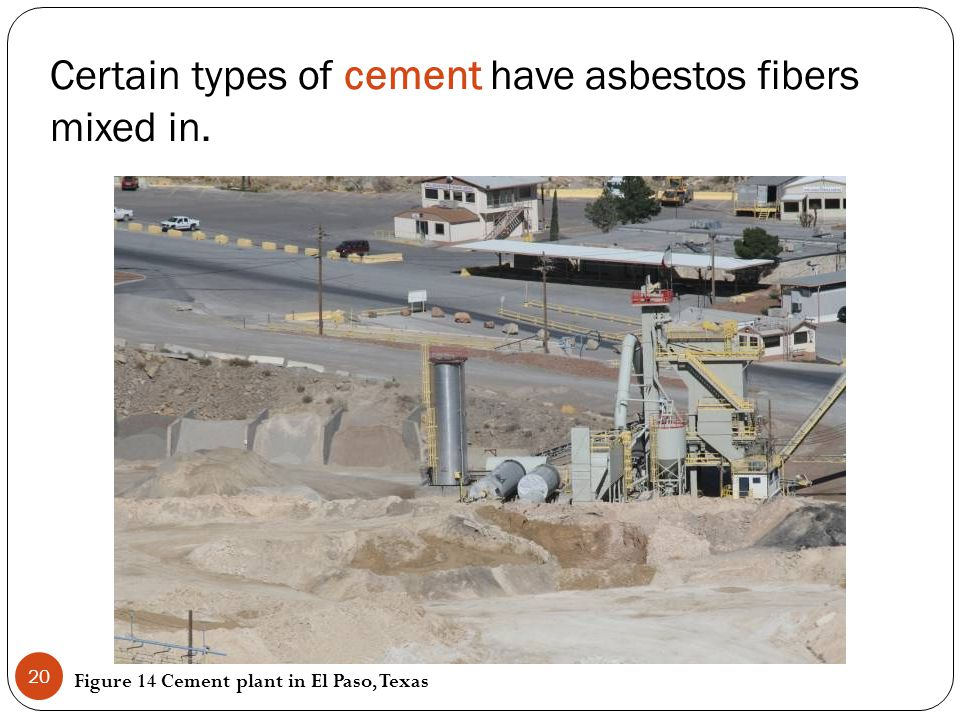 Certain types of cement have asbestos fibers mixed in. Figure 14 Cement plant in El Paso, Texas 20