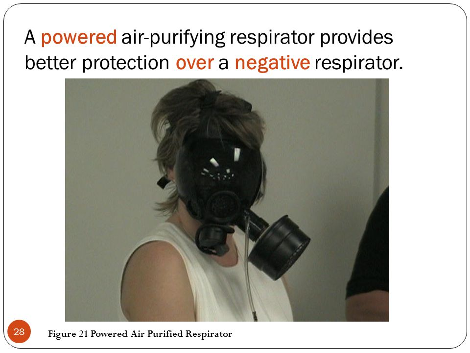 A powered air-purifying respirator provides better protection over a negative respirator.