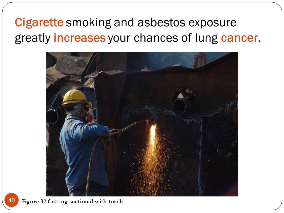 Cigarette smoking and asbestos exposure greatly increases your chances of lung cancer. Figure 32 Cutting sectional with torch 40