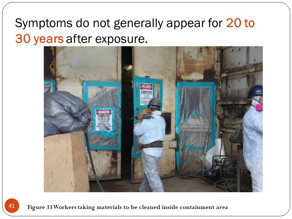 Symptoms do not generally appear for 20 to 30 years after exposure. Figure 33 Workers taking materials to be cleaned inside containment area 41