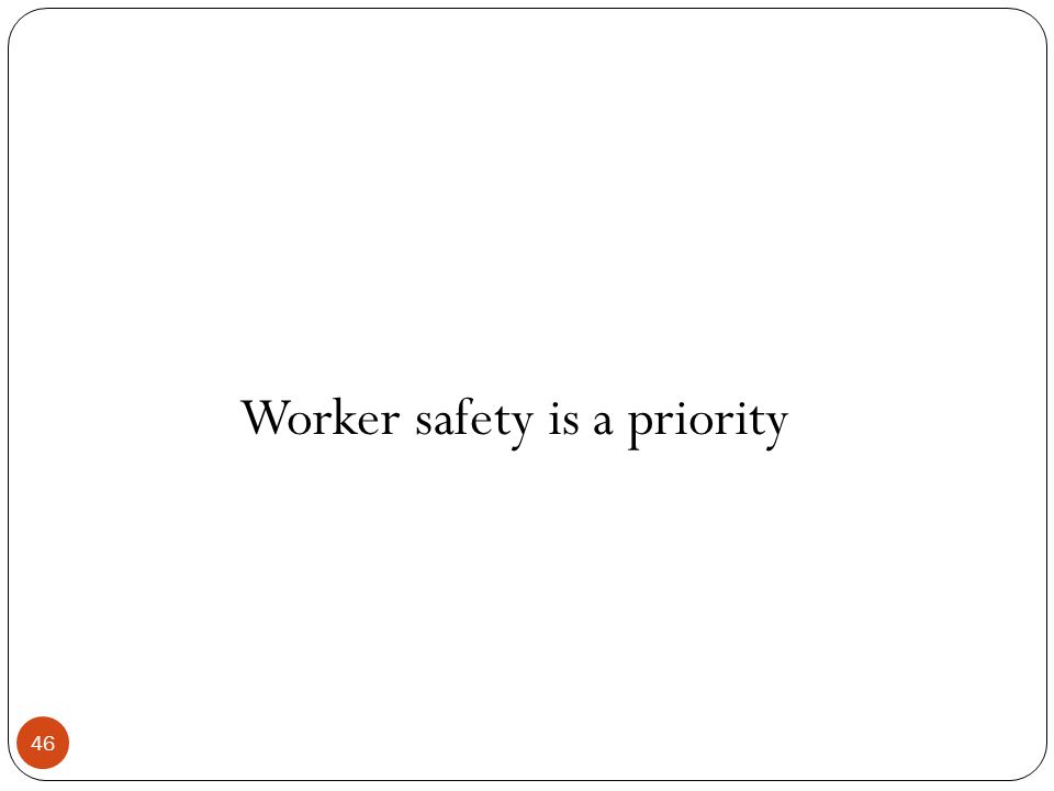 46 Worker safety is a priority