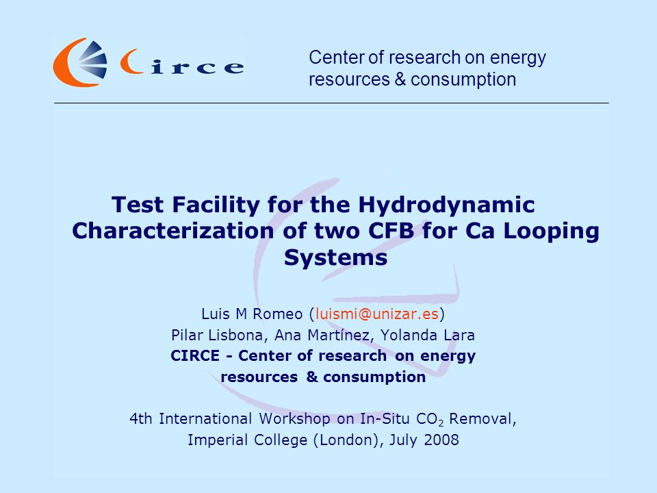 Center of research on energy resources & consumption INDEX CIRCE description Ca looping cycles Introduction Objectives Test facility description Test plan Energy integration of Ca looping systems Objectives Results