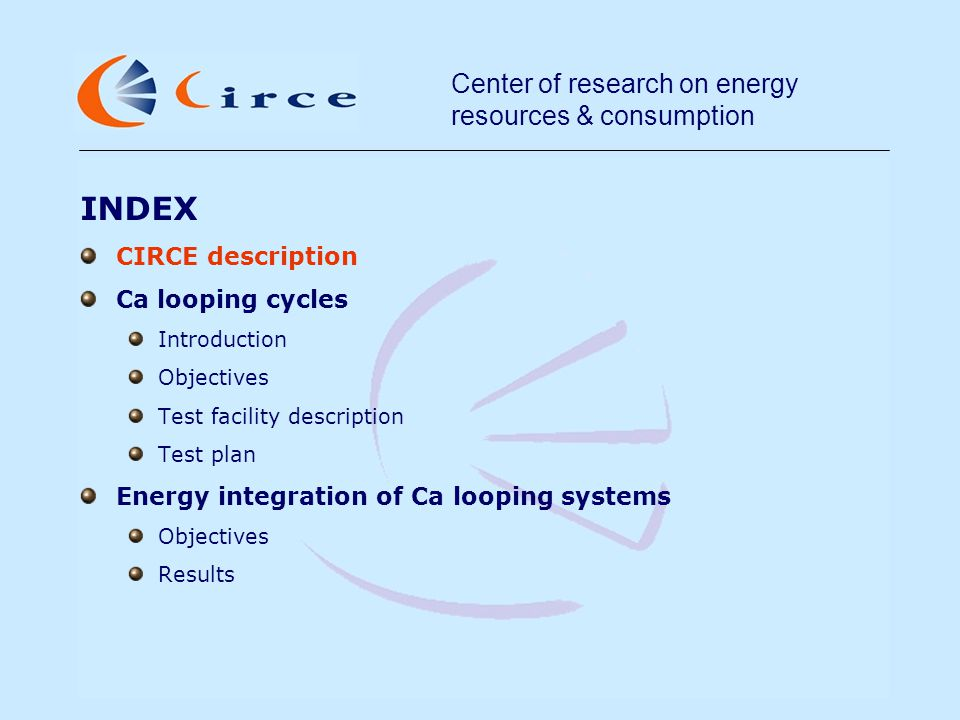 Center of research on energy resources & consumption CIRCE description non-profit private organisation, sponsored by R&D in energy and thermal and electrical engineering experience in coal & biomass combustion, plant tests & monitoring, laboratory work, simulation, CFD, conventional (PF) and advanced (FBC, IGCC, co-firing) concepts, CO 2 capture Utility Mining Educational Government