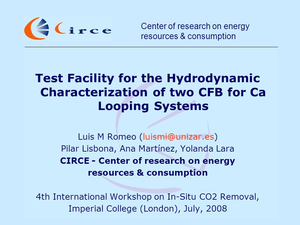 Center of research on energy resources & consumption Test Facility for the Hydrodynamic Characterization of two CFB for Ca Looping Systems Luis M Romeo (luismi@unizar.es) Pilar Lisbona, Ana Martínez, Yolanda Lara CIRCE - Center of research on energy resources & consumption 4th International Workshop on In-Situ CO2 Removal, Imperial College (London), July, 2008