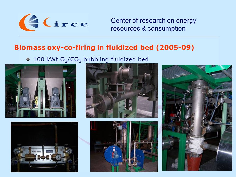 Center of research on energy resources & consumption Biomass oxy-co-firing in fluidized bed (2005-09) 100 kWt O 2 /CO 2 bubbling fluidized bed
