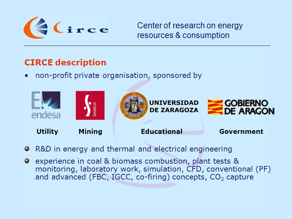 Center of research on energy resources & consumption Experience in EC projects: CFB800: Utility Scale CFB for Competitive Coal Power (RFCS 2004, project RFCR-CT-2005-00009) VISCON: Visual sensing for optimised control of tube bank performance and enhanced lifetime (5th FP, project NNE5-1999-00463) INTCON: Intelligent process control system for biomass fuelled industrial power plants (5th FP, project ENK6-2001-00542) BIOMAX: Maximum biomass use and efficiency in large-scale cofiring (5th FP, project NNE5- 2001-00291) CARNO: Development of a carbon-in-ash notification system.