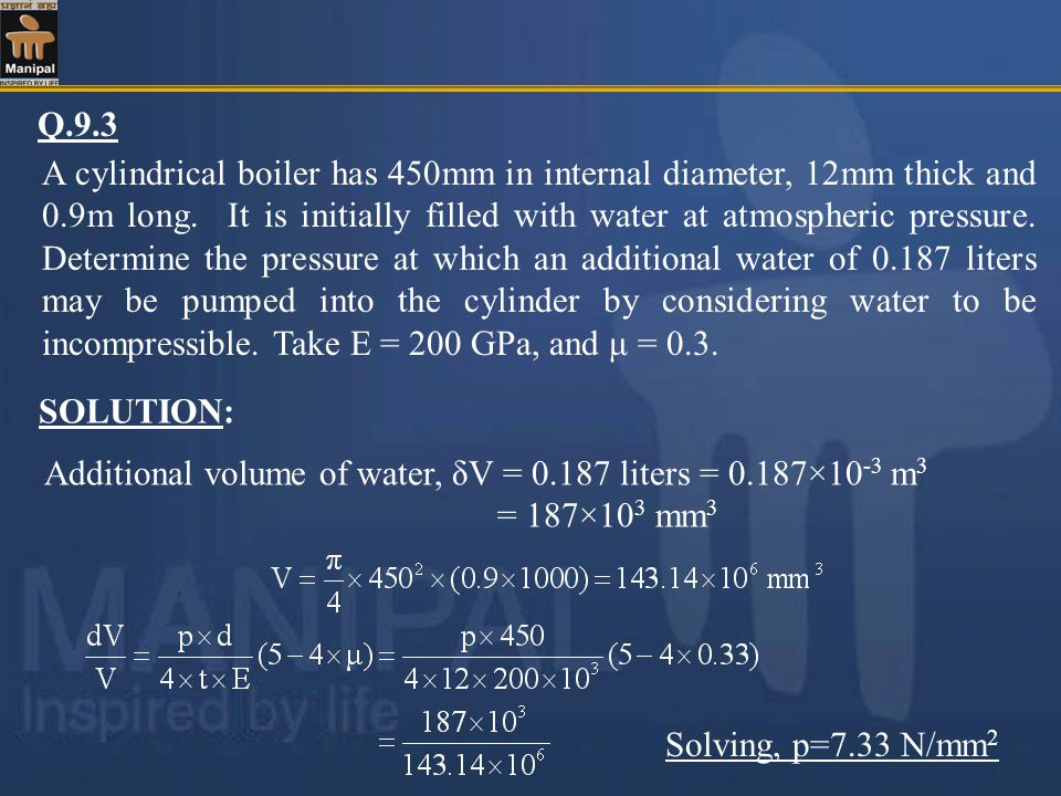 Q.9.3 A cylindrical boiler has 450mm in internal diameter, 12mm thick and 0.9m long. It is initially filled with water at atmospheric pressure. Determ