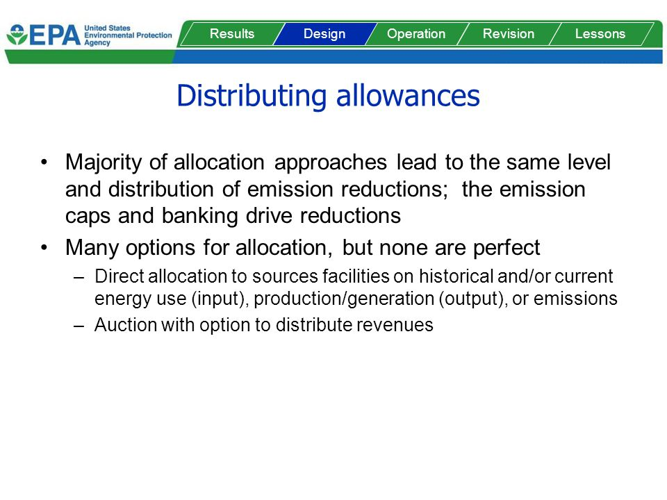 Distributing allowances Majority of allocation approaches lead to the same level and distribution of emission reductions; the emission caps and banking drive reductions Many options for allocation, but none are perfect –Direct allocation to sources facilities on historical and/or current energy use (input), production/generation (output), or emissions –Auction with option to distribute revenues ResultsOperationRevisionLessonsDesign