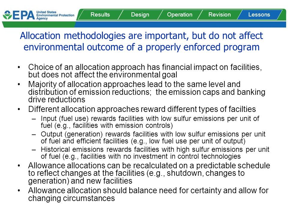 Allocation methodologies are important, but do not affect environmental outcome of a properly enforced program Choice of an allocation approach has financial impact on facilities, but does not affect the environmental goal Majority of allocation approaches lead to the same level and distribution of emission reductions; the emission caps and banking drive reductions Different allocation approaches reward different types of facilties –Input (fuel use) rewards facilities with low sulfur emissions per unit of fuel (e.g., facilities with emission controls) –Output (generation) rewards facilities with low sulfur emissions per unit of fuel and efficient facilities (e.g., low fuel use per unit of output) –Historical emissions rewards facilities with high sulfur emissions per unit of fuel (e.g., facilities with no investment in control technologies Allowance allocations can be recalculated on a predictable schedule to reflect changes at the facilities (e.g., shutdown, changes to generation) and new facilities Allowance allocation should balance need for certainty and allow for changing circumstances ResultsDesignOperationRevisionLessons