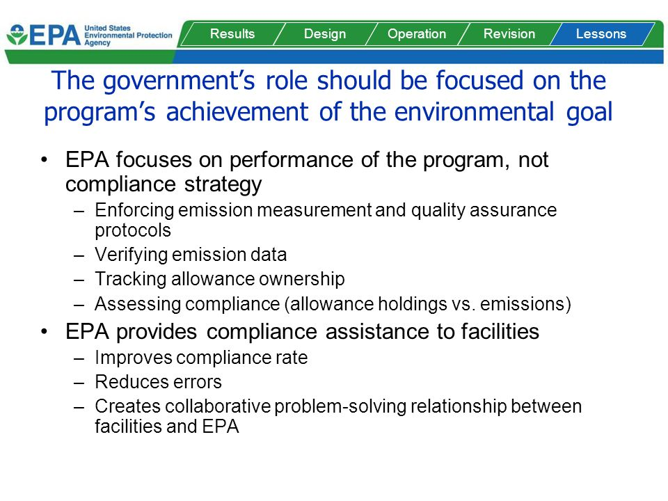 The governments role should be focused on the programs achievement of the environmental goal EPA focuses on performance of the program, not compliance strategy –Enforcing emission measurement and quality assurance protocols –Verifying emission data –Tracking allowance ownership –Assessing compliance (allowance holdings vs.
