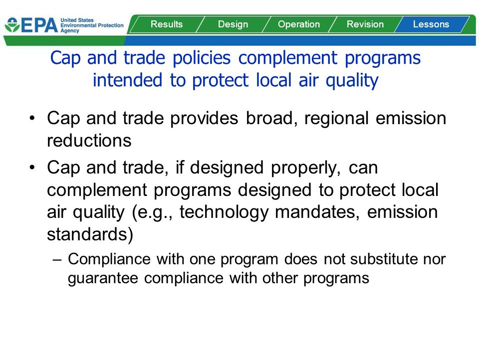 Cap and trade policies complement programs intended to protect local air quality Cap and trade provides broad, regional emission reductions Cap and tr