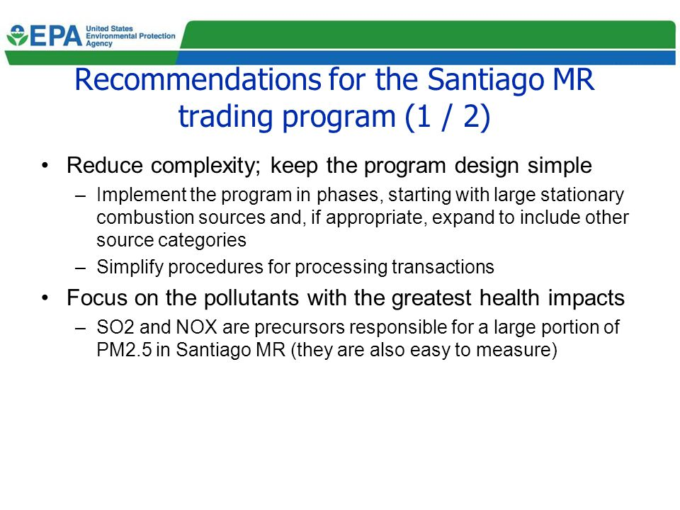 Recommendations for the Santiago MR trading program (1 / 2) Reduce complexity; keep the program design simple –Implement the program in phases, starting with large stationary combustion sources and, if appropriate, expand to include other source categories –Simplify procedures for processing transactions Focus on the pollutants with the greatest health impacts –SO2 and NOX are precursors responsible for a large portion of PM2.5 in Santiago MR (they are also easy to measure)