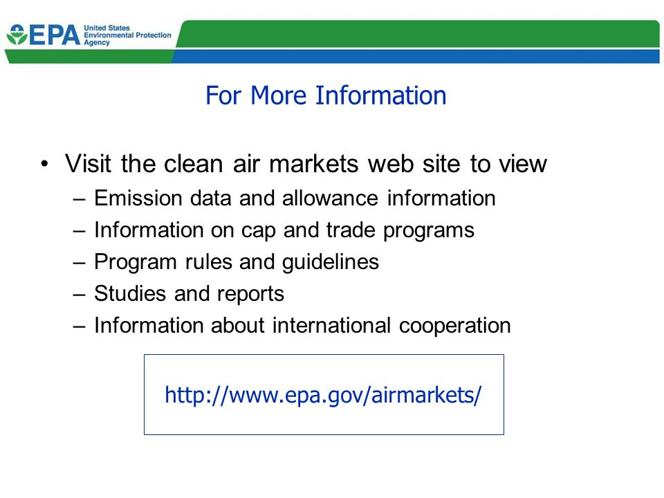 For More Information Visit the clean air markets web site to view –Emission data and allowance information –Information on cap and trade programs –Pro