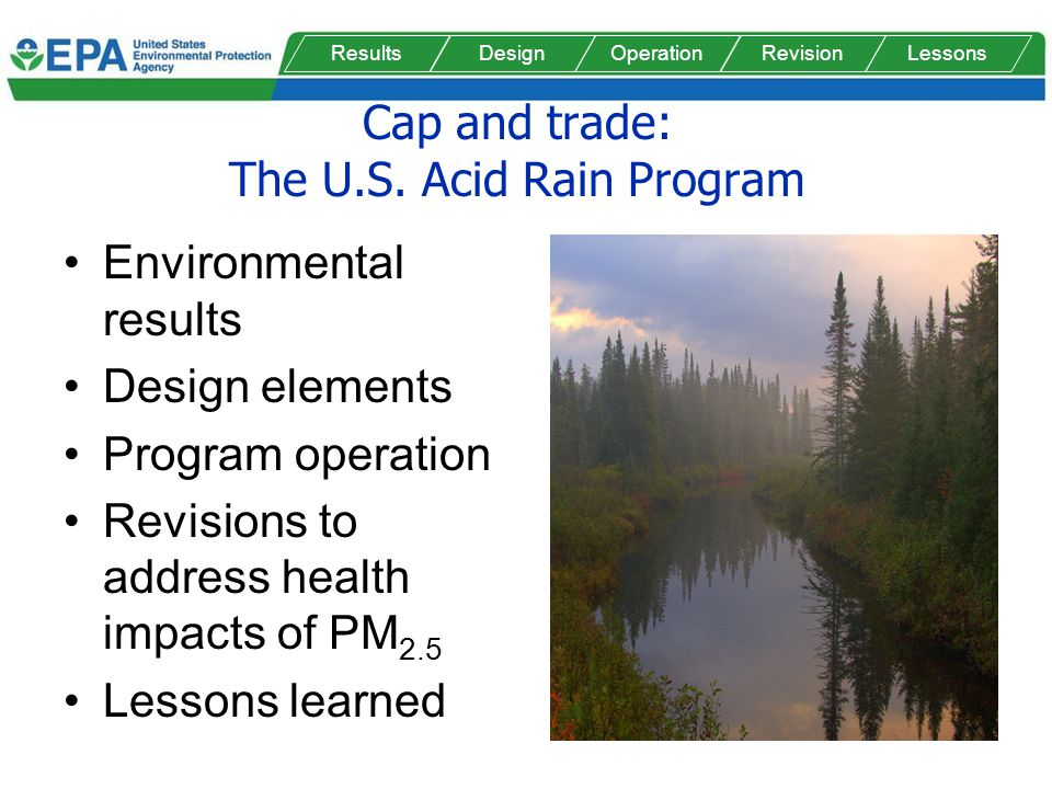 Cap and trade: The U.S. Acid Rain Program Environmental results Design elements Program operation Revisions to address health impacts of PM 2.5 Lesson