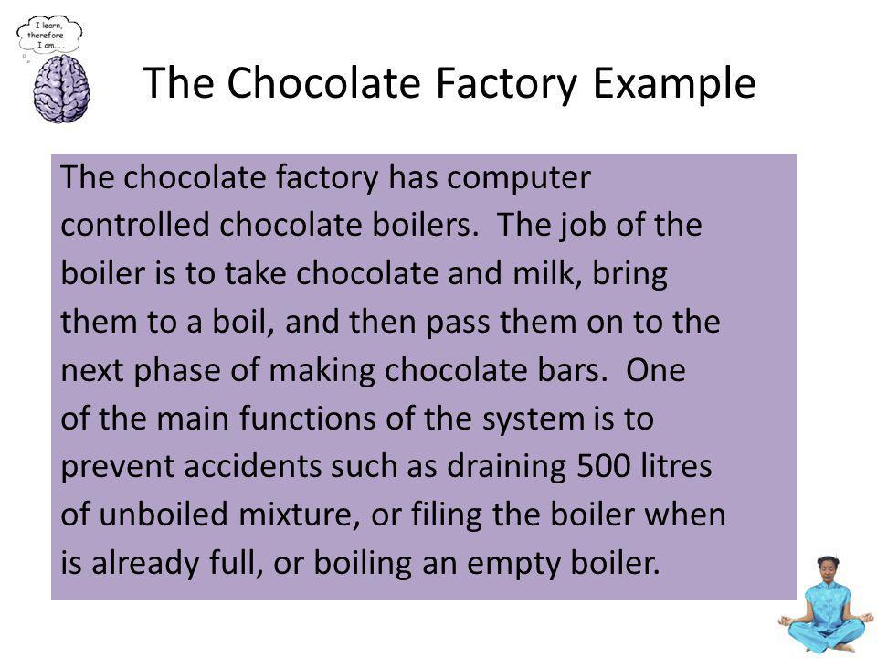 The Chocolate Factory Example The chocolate factory has computer controlled chocolate boilers. The job of the boiler is to take chocolate and milk, br