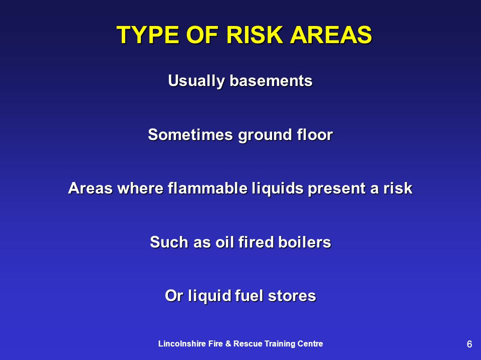 6 Lincolnshire Fire & Rescue Training Centre TYPE OF RISK AREAS Usually basements Sometimes ground floor Areas where flammable liquids present a risk Such as oil fired boilers Or liquid fuel stores