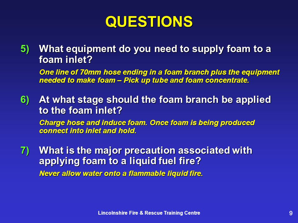 9 Lincolnshire Fire & Rescue Training CentreQUESTIONS 5)What equipment do you need to supply foam to a foam inlet.