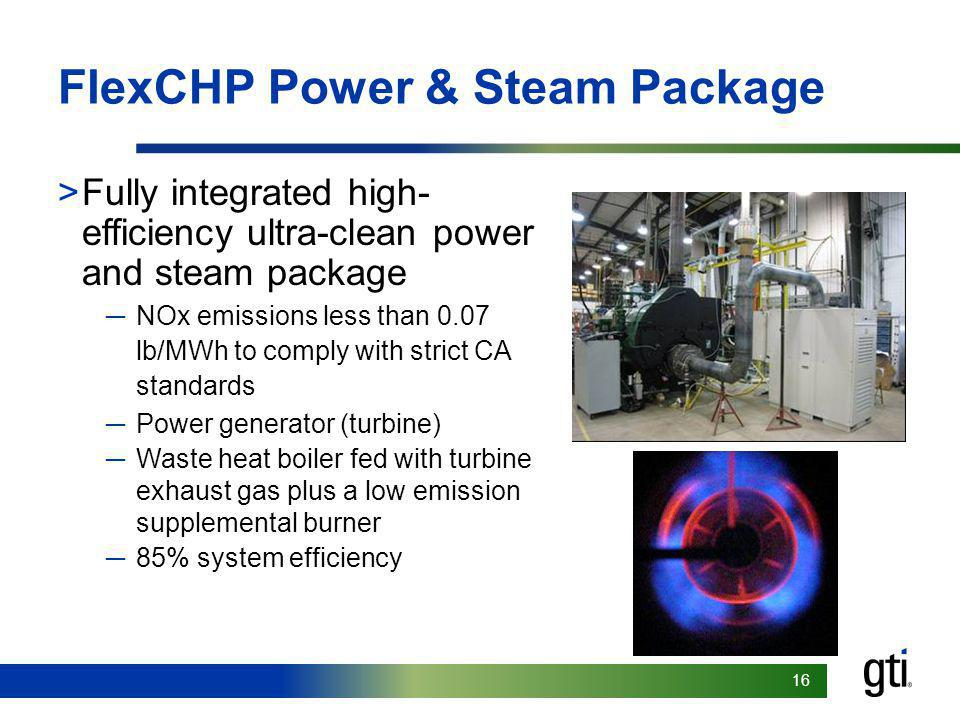16 FlexCHP Power & Steam Package >Fully integrated high- efficiency ultra-clean power and steam package NOx emissions less than 0.07 lb/MWh to comply with strict CA standards Power generator (turbine) Waste heat boiler fed with turbine exhaust gas plus a low emission supplemental burner 85% system efficiency