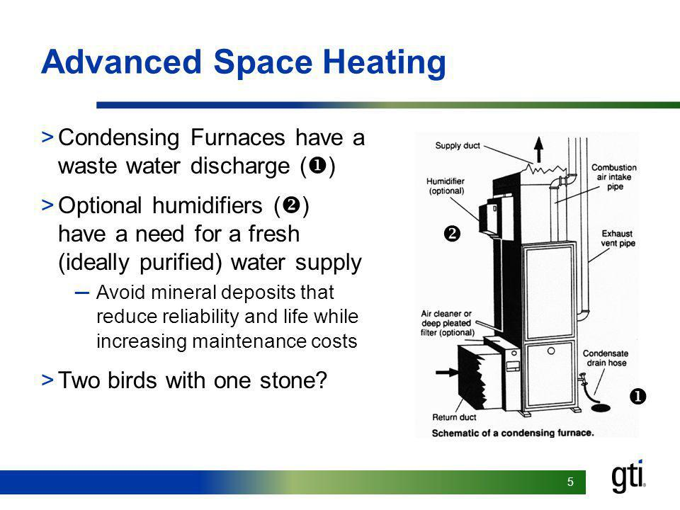 55 Advanced Space Heating >Condensing Furnaces have a waste water discharge ( ) >Optional humidifiers ( ) have a need for a fresh (ideally purified) water supply Avoid mineral deposits that reduce reliability and life while increasing maintenance costs >Two birds with one stone