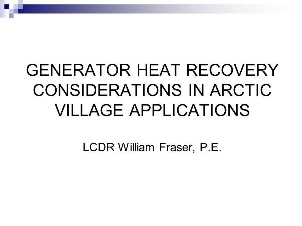 GENERATOR HEAT RECOVERY CONSIDERATIONS IN ARCTIC VILLAGE APPLICATIONS LCDR William Fraser, P.E.