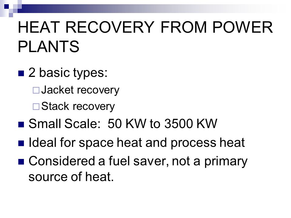 HEAT RECOVERY FROM POWER PLANTS 2 basic types: Jacket recovery Stack recovery Small Scale: 50 KW to 3500 KW Ideal for space heat and process heat Cons
