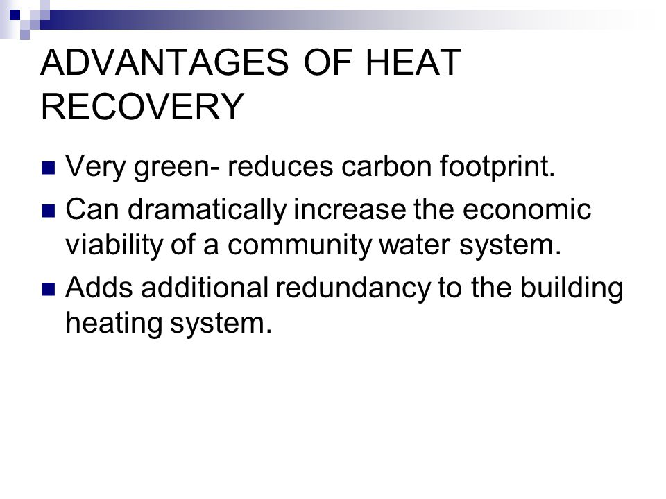 ADVANTAGES OF HEAT RECOVERY Very green- reduces carbon footprint. Can dramatically increase the economic viability of a community water system. Adds a