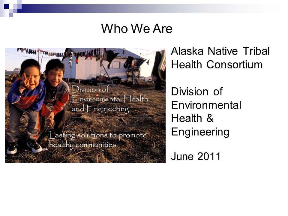 Alaska Native Tribal Health Consortium Division of Environmental Health & Engineering June 2011 Who We Are