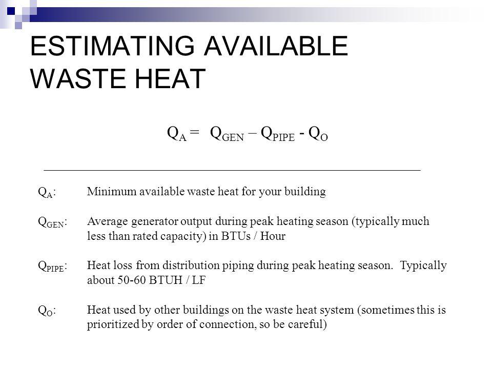 ESTIMATING AVAILABLE WASTE HEAT Q A =Q GEN – Q PIPE - Q O Q A :Minimum available waste heat for your building Q GEN :Average generator output during p