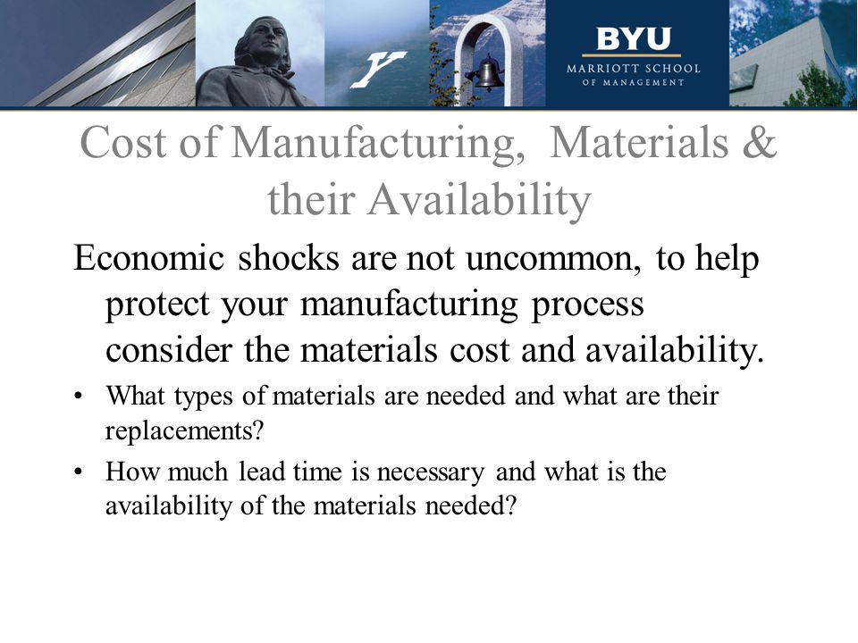 Cost of Manufacturing, Materials & their Availability Economic shocks are not uncommon, to help protect your manufacturing process consider the materials cost and availability.