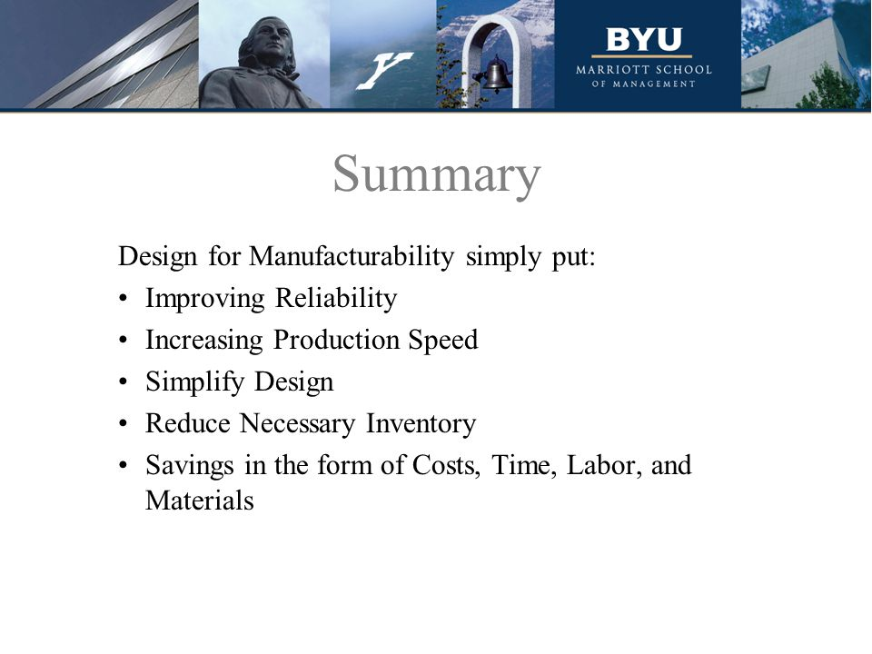 Summary Design for Manufacturability simply put: Improving Reliability Increasing Production Speed Simplify Design Reduce Necessary Inventory Savings in the form of Costs, Time, Labor, and Materials