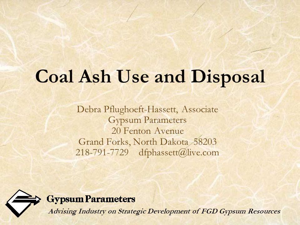 Coal Ash Use and Disposal Debra Pflughoeft-Hassett, Associate Gypsum Parameters 20 Fenton Avenue Grand Forks, North Dakota 58203 218-791-7729 dfphasse
