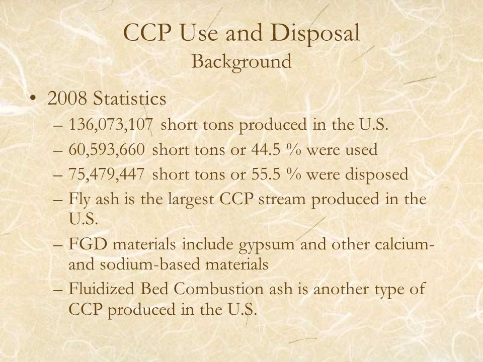 CCP Use and Disposal Background 2008 Statistics –136,073,107 short tons produced in the U.S.