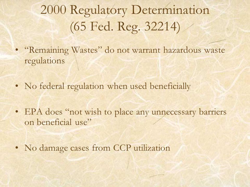 2000 Regulatory Determination (65 Fed. Reg. 32214) Remaining Wastes do not warrant hazardous waste regulations No federal regulation when used benefic