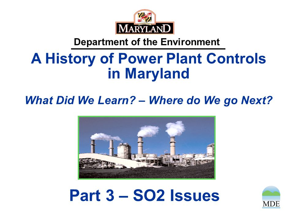 Department of the Environment A History of Power Plant Controls in Maryland What Did We Learn? – Where do We go Next? Part 3 – SO2 Issues