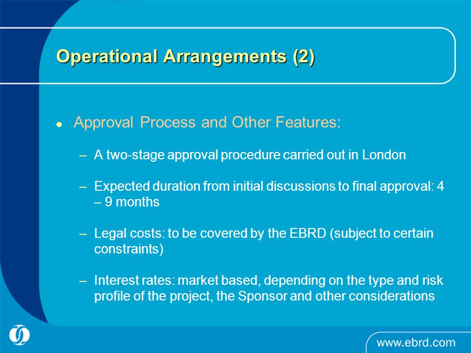 Operational Arrangements (2) Approval Process and Other Features: –A two-stage approval procedure carried out in London –Expected duration from initia