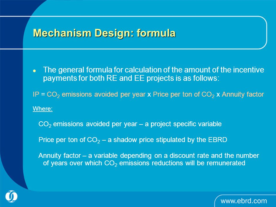 Mechanism Design: formula The general formula for calculation of the amount of the incentive payments for both RE and EE projects is as follows: IP =