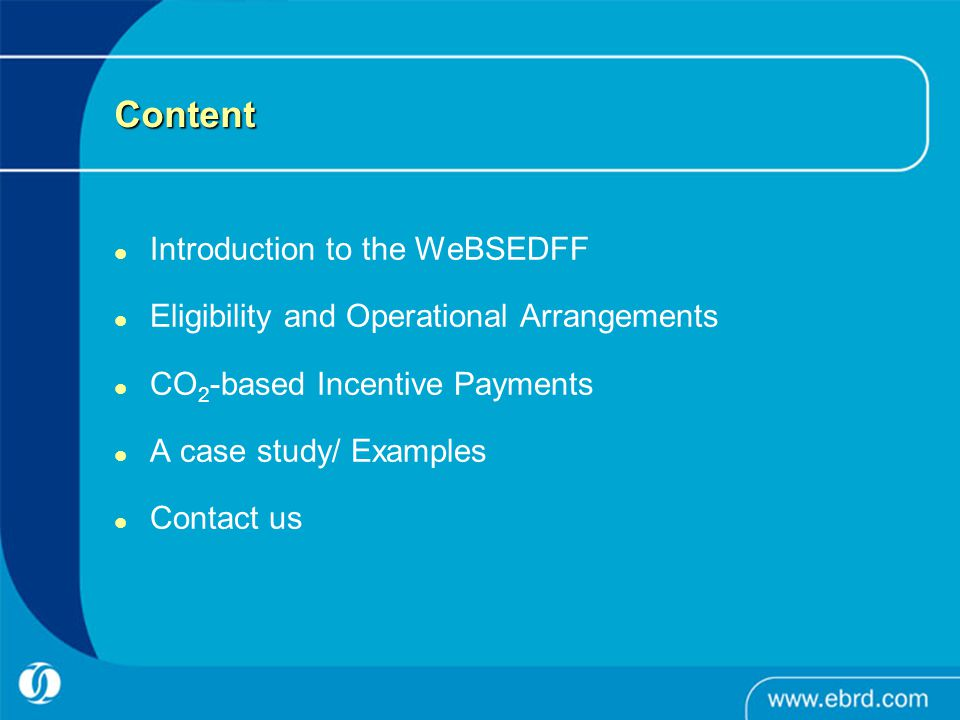 Content Introduction to the WeBSEDFF Eligibility and Operational Arrangements CO 2 -based Incentive Payments A case study/ Examples Contact us