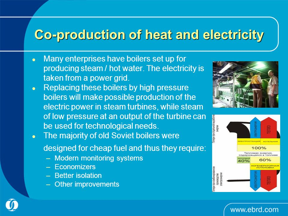 Co-production of heat and electricity Many enterprises have boilers set up for producing steam / hot water. The electricity is taken from a power grid