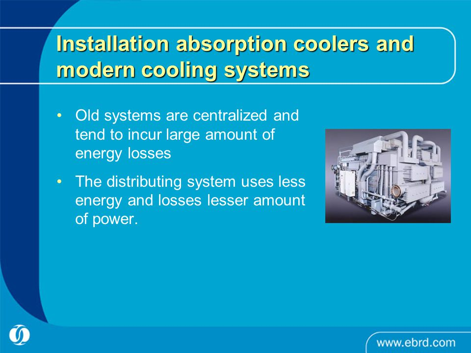 Installation absorption coolers and modern cooling systems Old systems are centralized and tend to incur large amount of energy losses The distributin