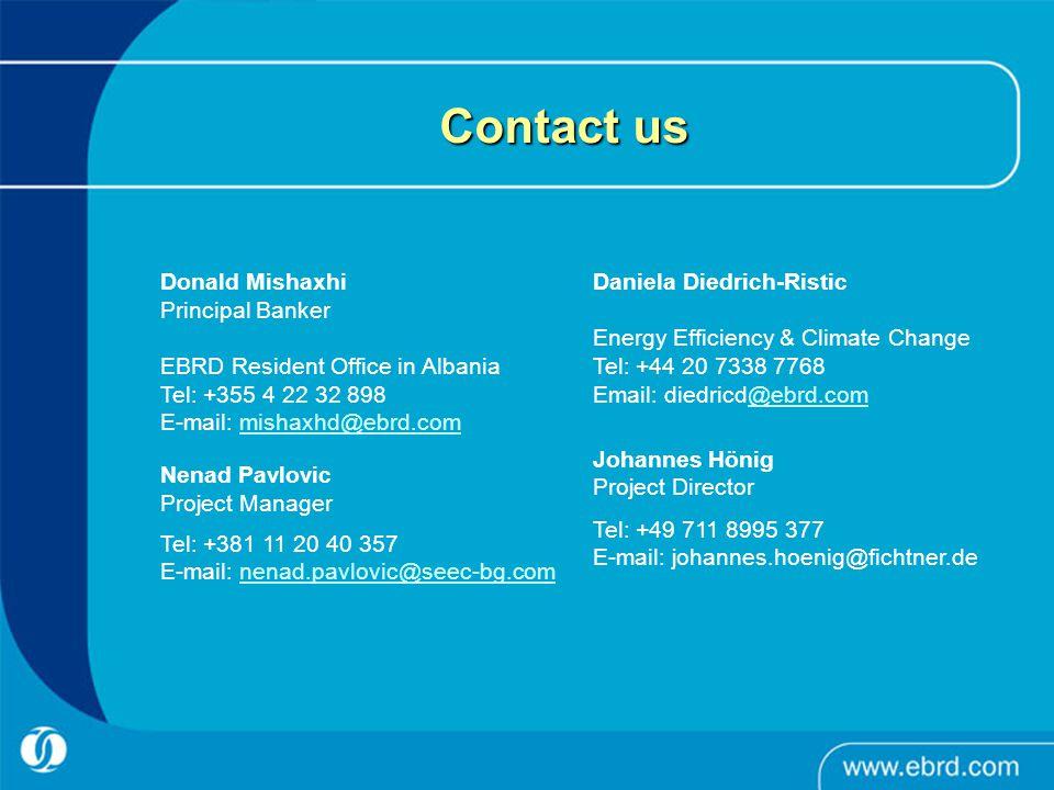 Contact us Donald Mishaxhi Principal Banker EBRD Resident Office in Albania Tel: +355 4 22 32 898 E-mail: mishaxhd@ebrd.commishaxhd@ebrd.com Daniela Diedrich-Ristic Energy Efficiency & Climate Change Tel: +44 20 7338 7768 Email: diedricd@ebrd.com@ebrd.com Nenad Pavlovic Project Manager Tel: +381 11 20 40 357 E-mail: nenad.pavlovic@seec-bg.comnenad.pavlovic@seec-bg.com Johannes Hönig Project Director Tel: +49 711 8995 377 E-mail: johannes.hoenig@fichtner.de