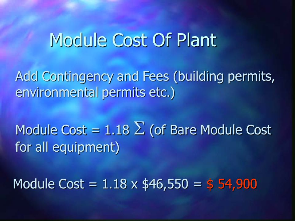 Module Cost Of Plant Add Contingency and Fees (building permits, environmental permits etc.) Module Cost = 1.18 (of Bare Module Cost for all equipment