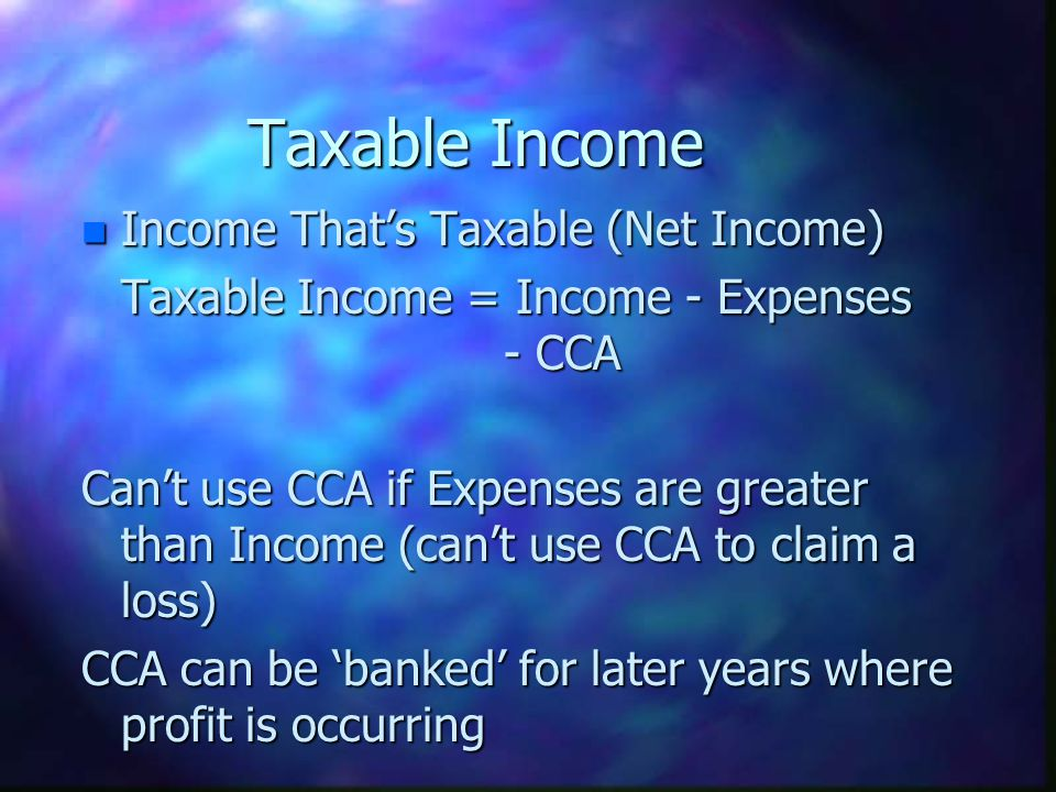 Taxable Income n Income Thats Taxable (Net Income) Taxable Income = Income - Expenses - CCA Cant use CCA if Expenses are greater than Income (cant use