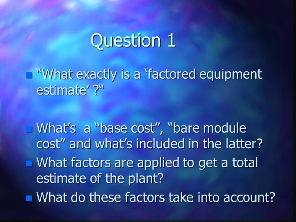 Question 1 n What exactly is a factored equipment estimate ? n Whats a base cost, bare module cost and whats included in the latter? n What factors ar
