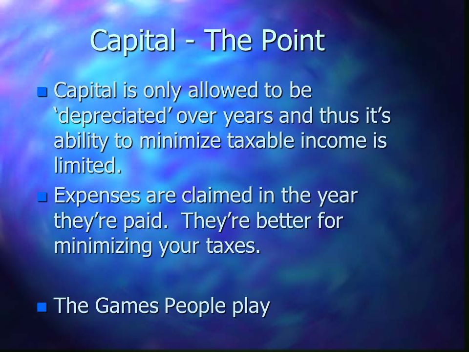 Capital - The Point n Capital is only allowed to be depreciated over years and thus its ability to minimize taxable income is limited. n Expenses are