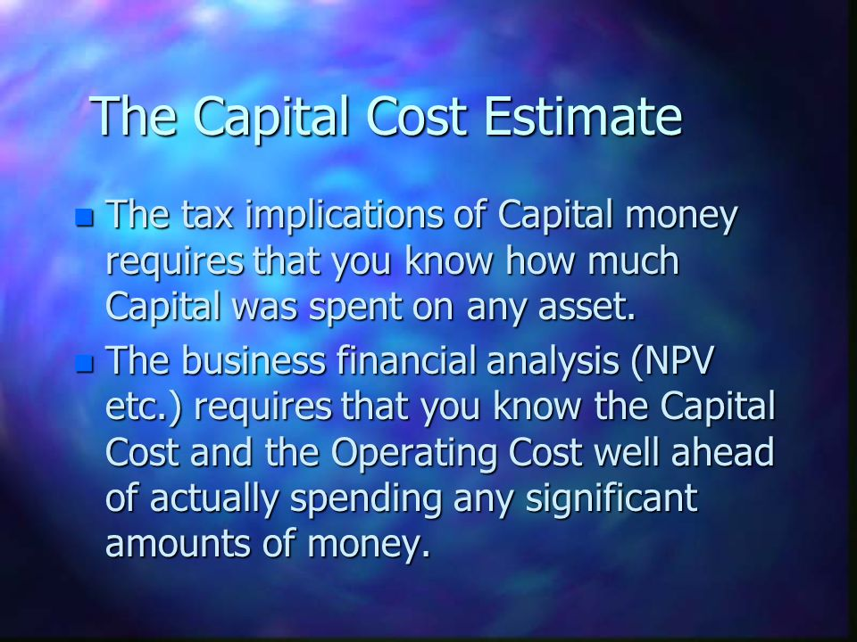 The Capital Cost Estimate n The tax implications of Capital money requires that you know how much Capital was spent on any asset. n The business finan