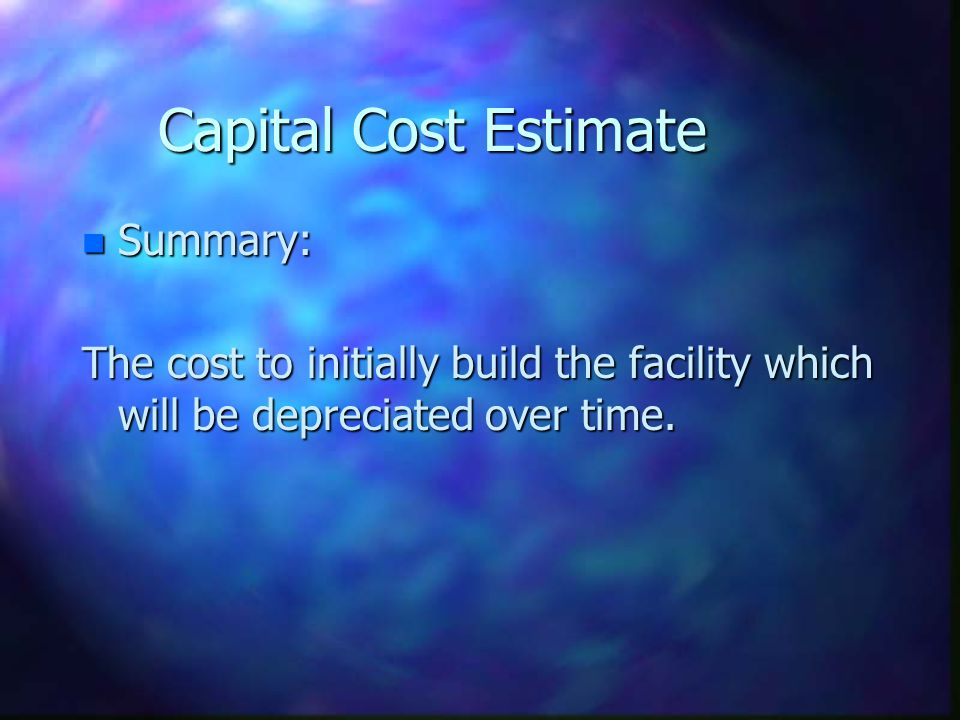 Capital Cost Estimate n Summary: The cost to initially build the facility which will be depreciated over time.
